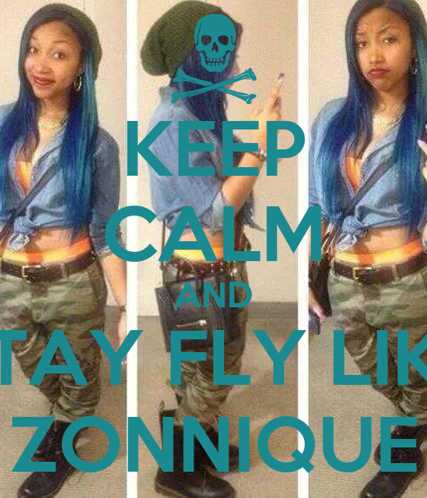 KEEP CALM AND STAY FLY LIKE ZONNIQUE