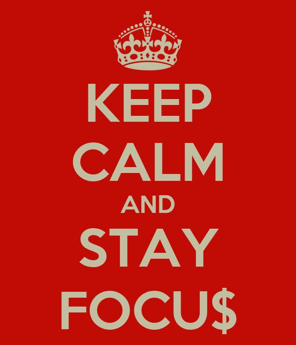 KEEP CALM AND STAY FOCU$