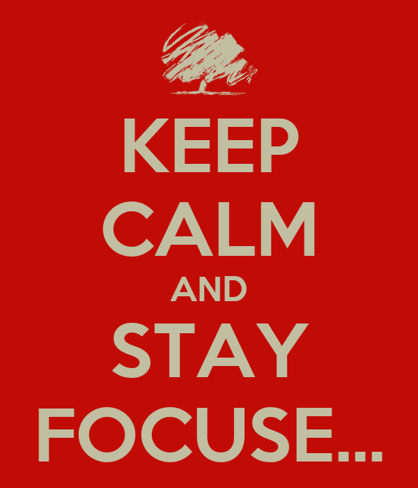 KEEP CALM AND STAY FOCUSE...