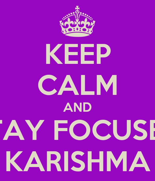 KEEP CALM AND STAY FOCUSED KARISHMA