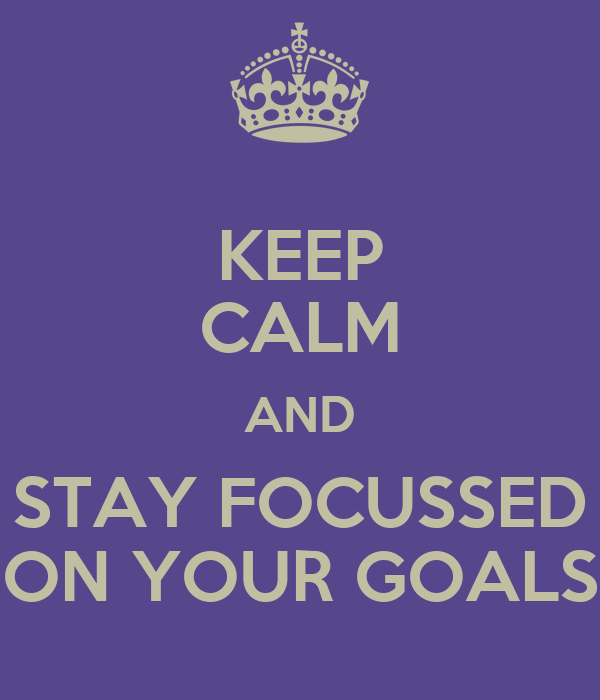 KEEP CALM AND STAY FOCUSSED ON YOUR GOALS