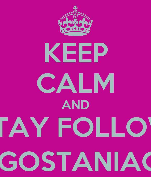 KEEP CALM AND STAY FOLLOW @AUGOSTANIAOCHA