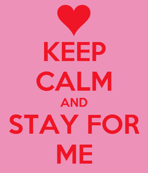 KEEP CALM AND STAY FOR ME