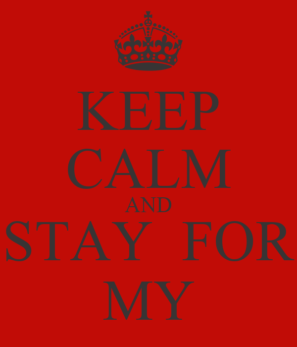 KEEP CALM AND STAY  FOR MY