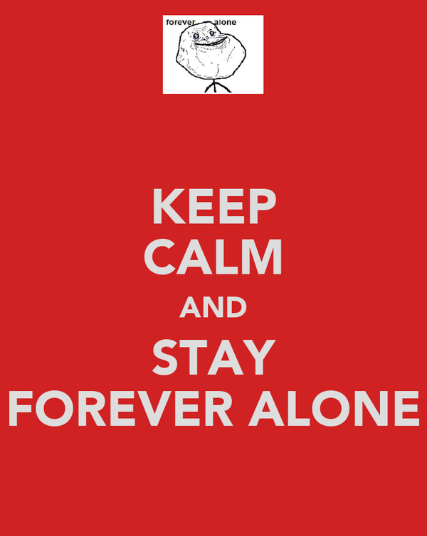 KEEP CALM AND STAY FOREVER ALONE