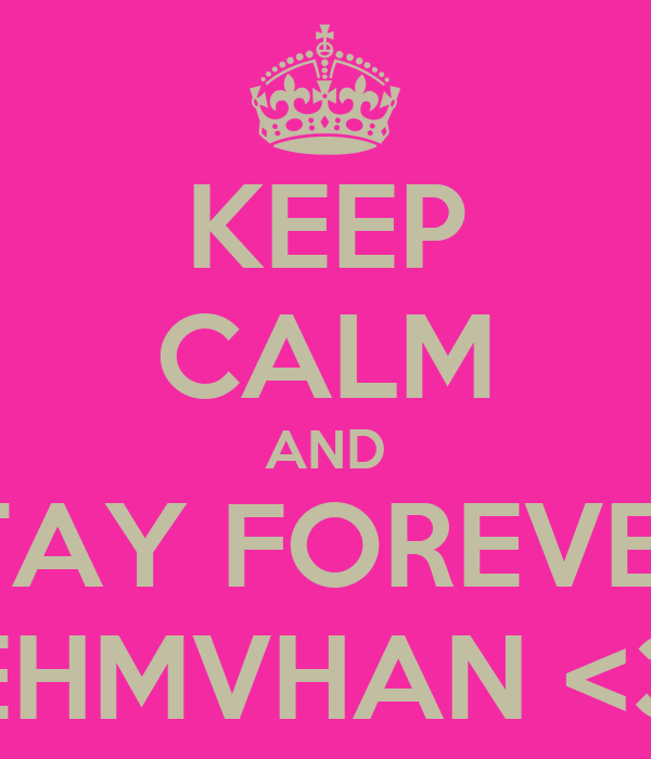 KEEP CALM AND STAY FOREVER  EHMVHAN <3