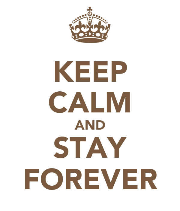 KEEP CALM AND STAY FOREVER