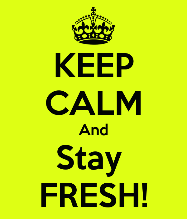 KEEP CALM And Stay  FRESH!