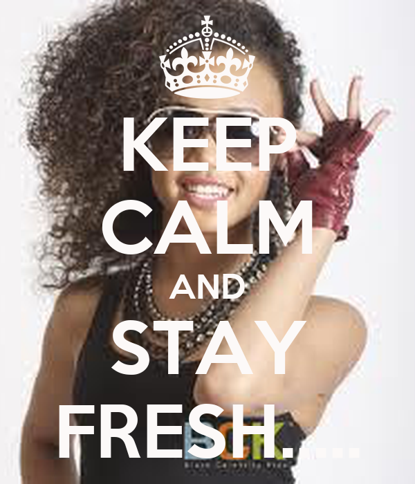 KEEP CALM AND STAY FRESH.....