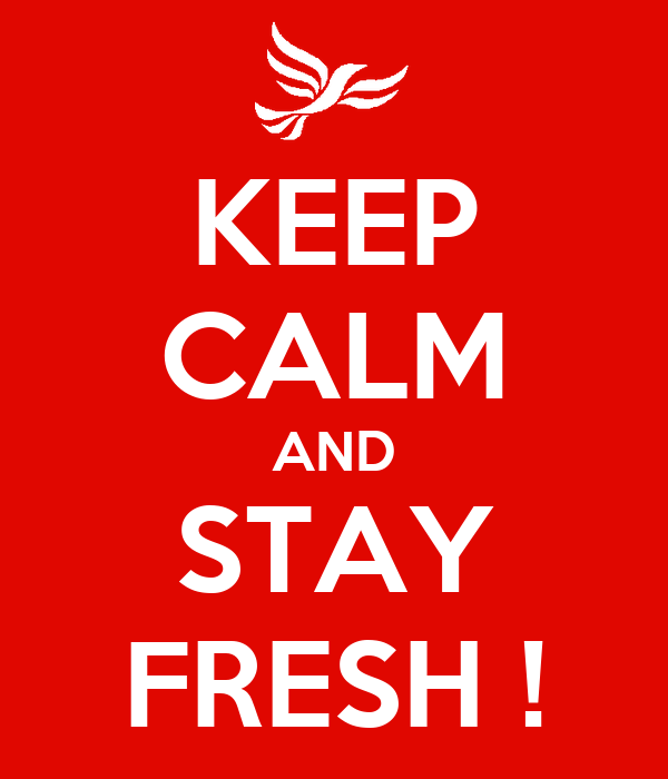 KEEP CALM AND STAY FRESH !