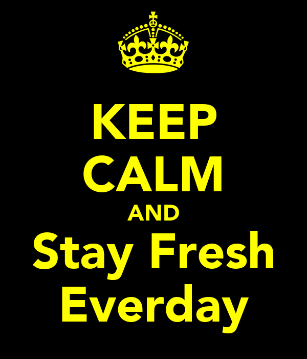 KEEP CALM AND Stay Fresh Everday
