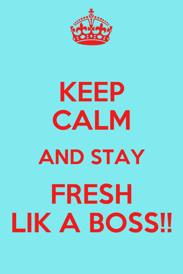 KEEP CALM AND STAY FRESH LIK A BOSS!!