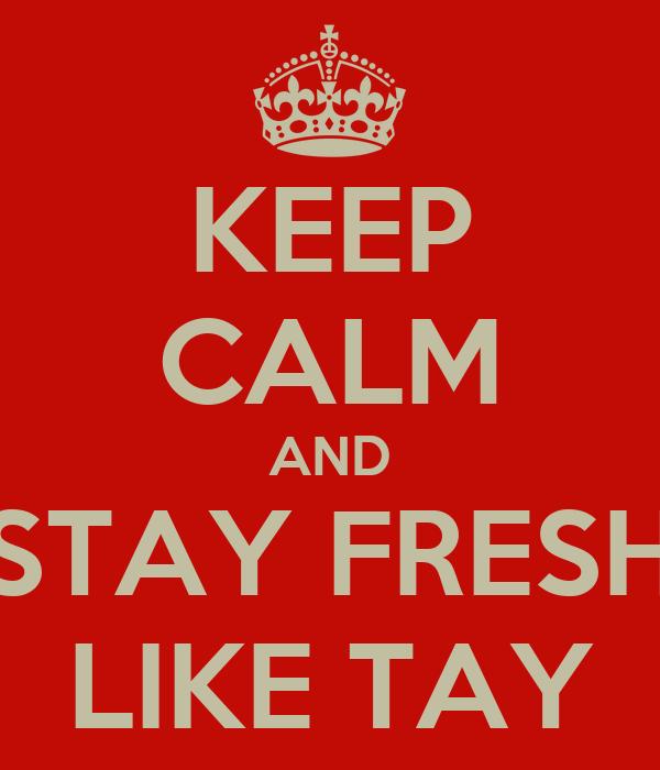 KEEP CALM AND STAY FRESH LIKE TAY