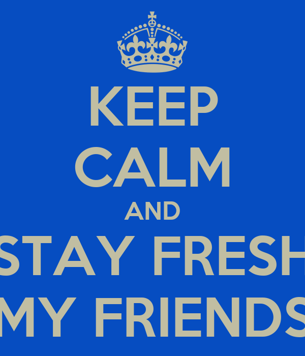 KEEP CALM AND STAY FRESH MY FRIENDS