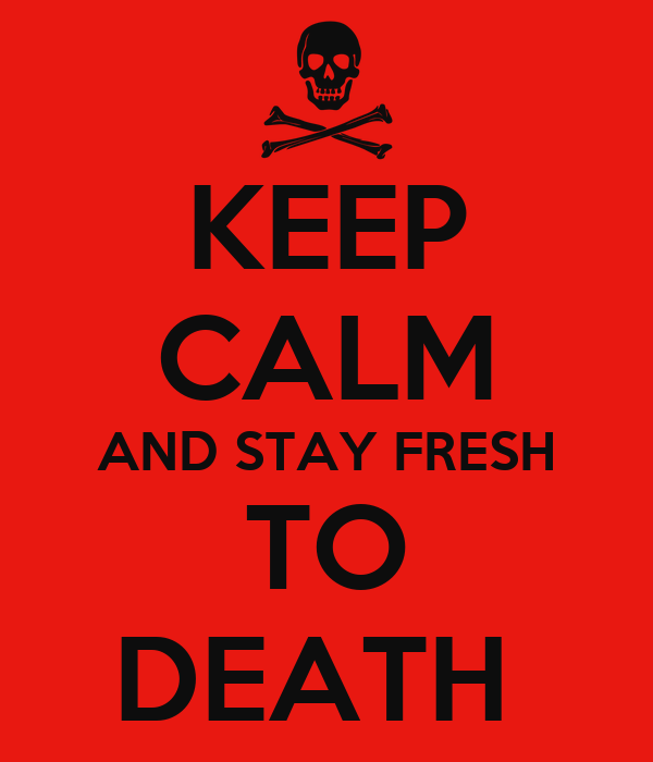 KEEP CALM AND STAY FRESH TO DEATH