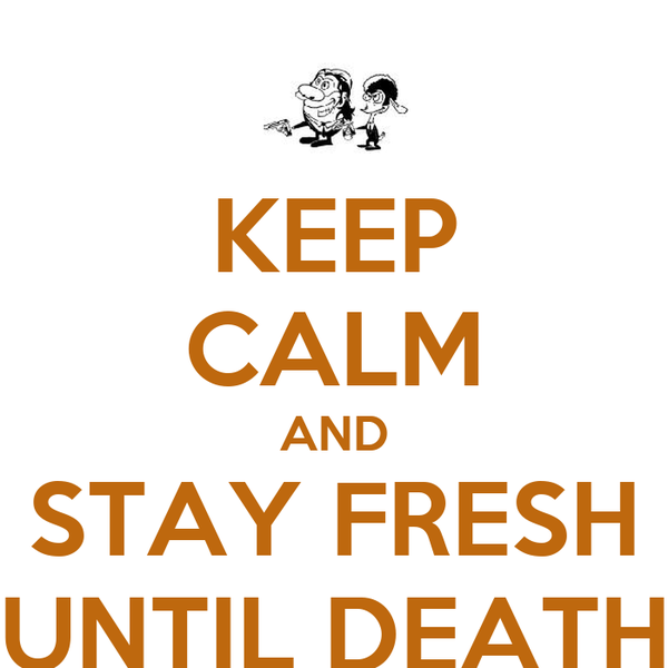 KEEP CALM AND STAY FRESH UNTIL DEATH