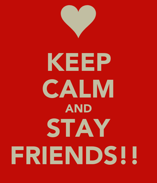 KEEP CALM AND STAY FRIENDS!!