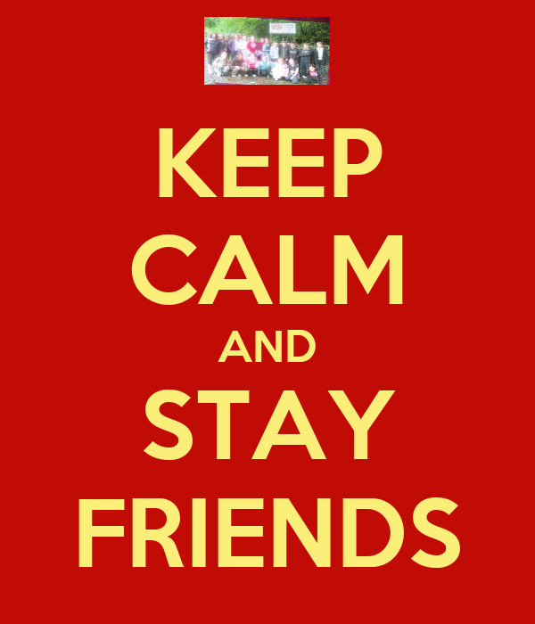 KEEP CALM AND STAY FRIENDS