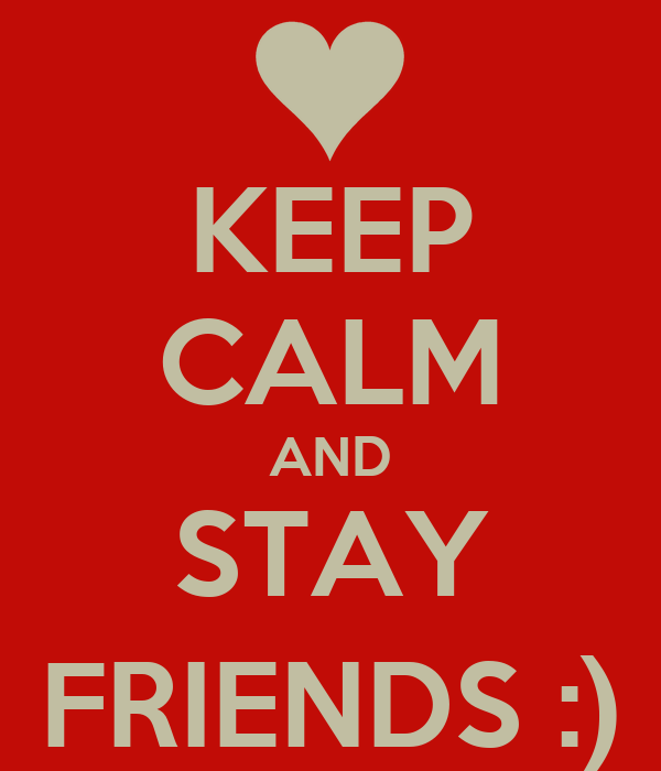 KEEP CALM AND STAY FRIENDS :)