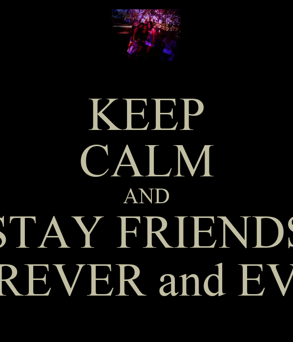 KEEP CALM AND STAY FRIENDS FOREVER and EVER