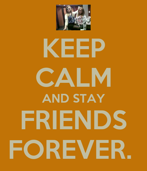 KEEP CALM AND STAY FRIENDS FOREVER.