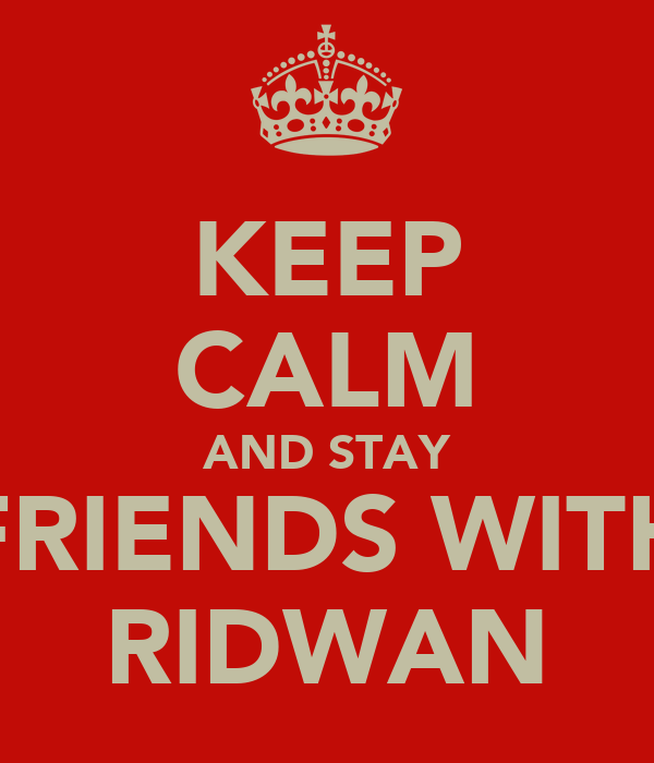KEEP CALM AND STAY FRIENDS WITH RIDWAN