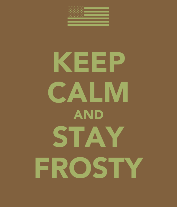KEEP CALM AND STAY FROSTY