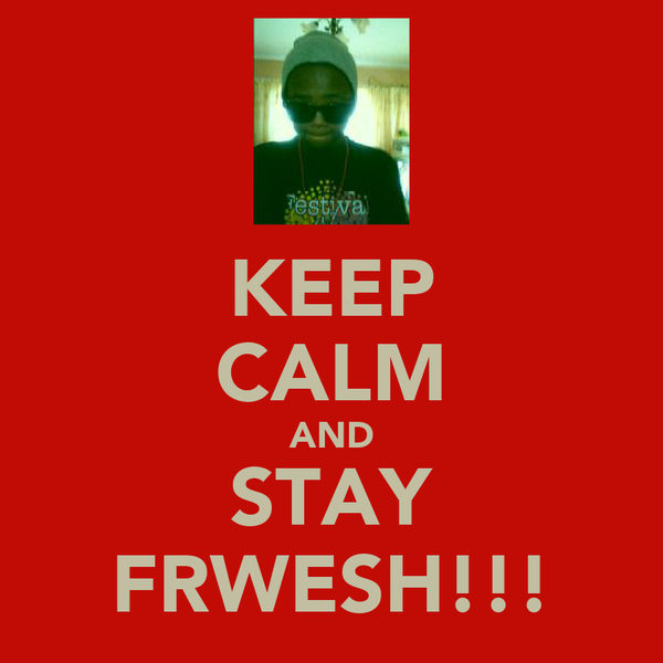 KEEP CALM AND STAY FRWESH!!!