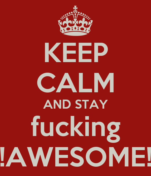 KEEP CALM AND STAY fucking !AWESOME!