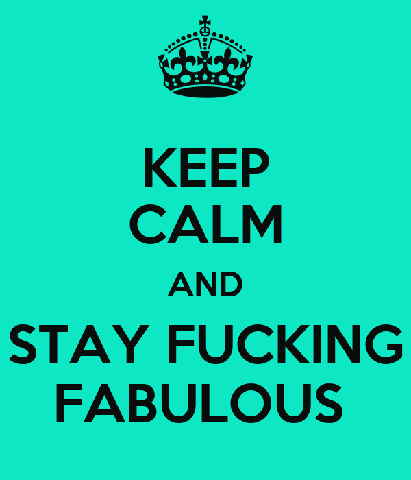 KEEP CALM AND STAY FUCKING FABULOUS