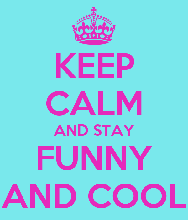 KEEP CALM AND STAY FUNNY AND COOL