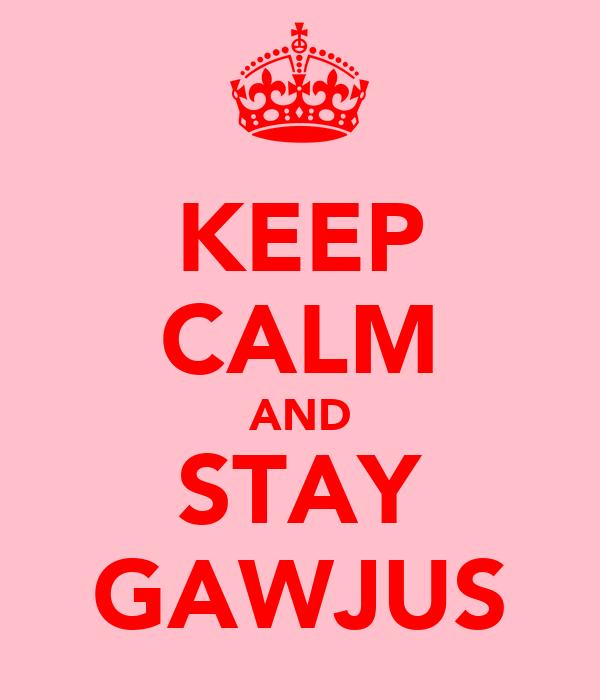 KEEP CALM AND STAY GAWJUS