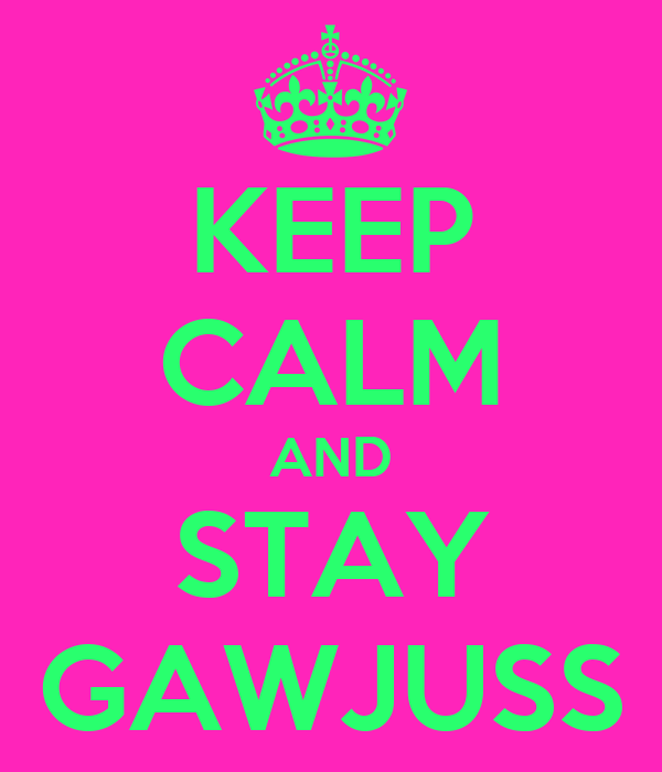 KEEP CALM AND STAY GAWJUSS
