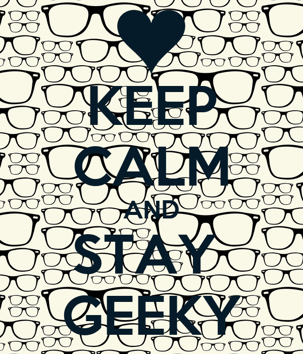 KEEP CALM AND STAY  GEEKY
