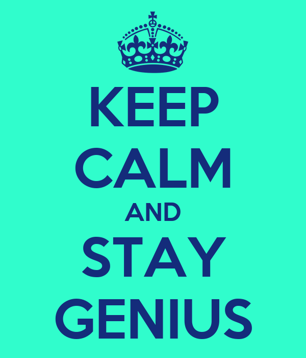 KEEP CALM AND STAY GENIUS