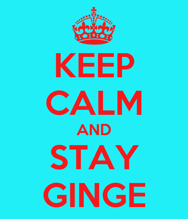 KEEP CALM AND STAY GINGE