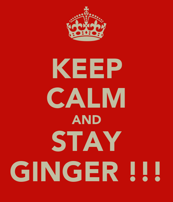 KEEP CALM AND STAY GINGER !!!