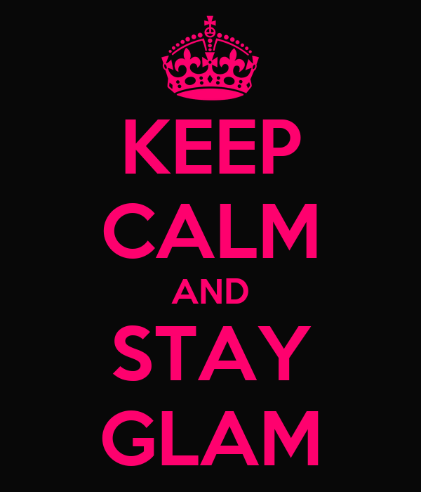 KEEP CALM AND STAY GLAM