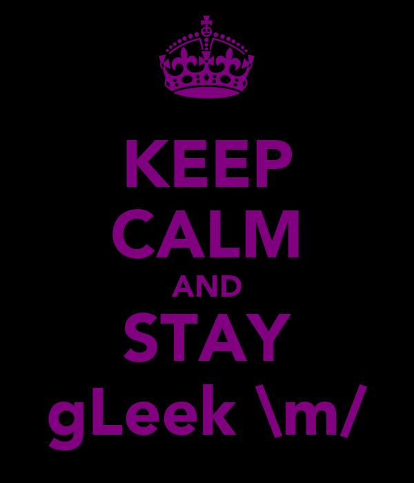 KEEP CALM AND STAY gLeek \m/