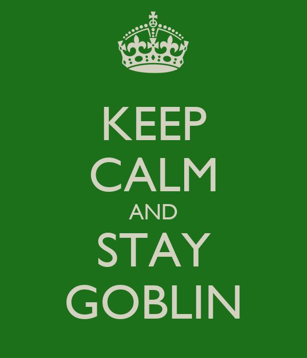 KEEP CALM AND STAY GOBLIN