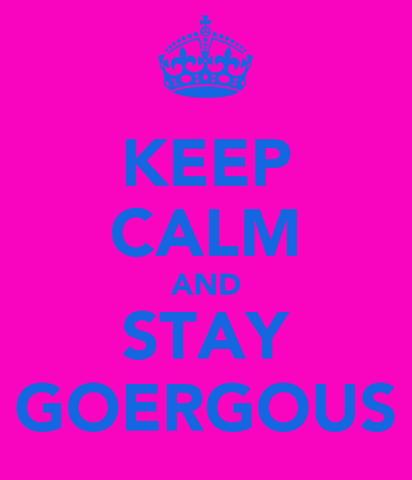 KEEP CALM AND STAY GOERGOUS