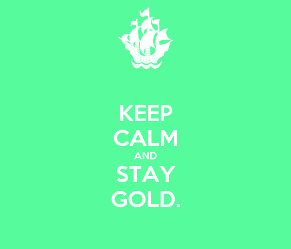 KEEP CALM AND STAY GOLD.