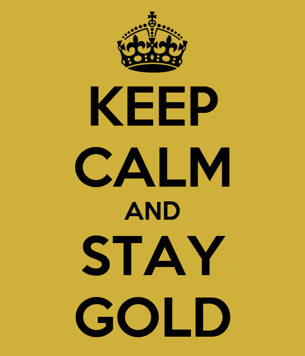 KEEP CALM AND STAY GOLD