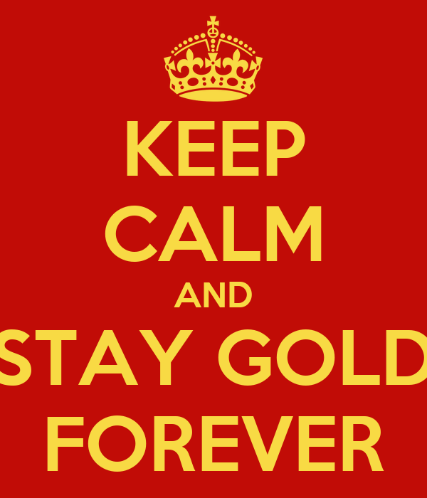 KEEP CALM AND STAY GOLD FOREVER