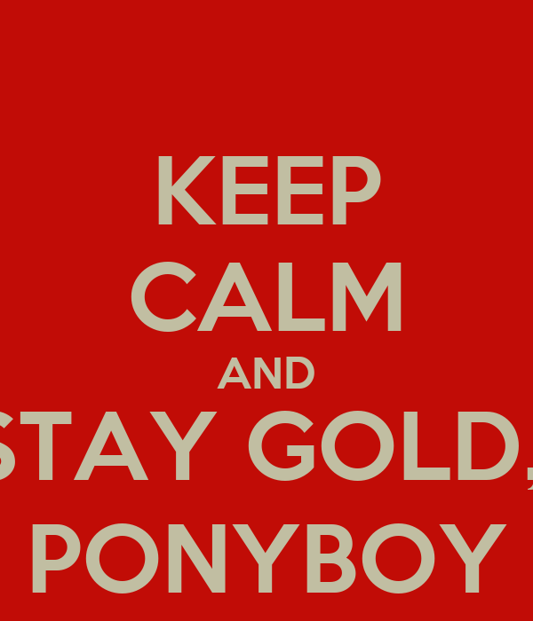 KEEP CALM AND STAY GOLD,  PONYBOY