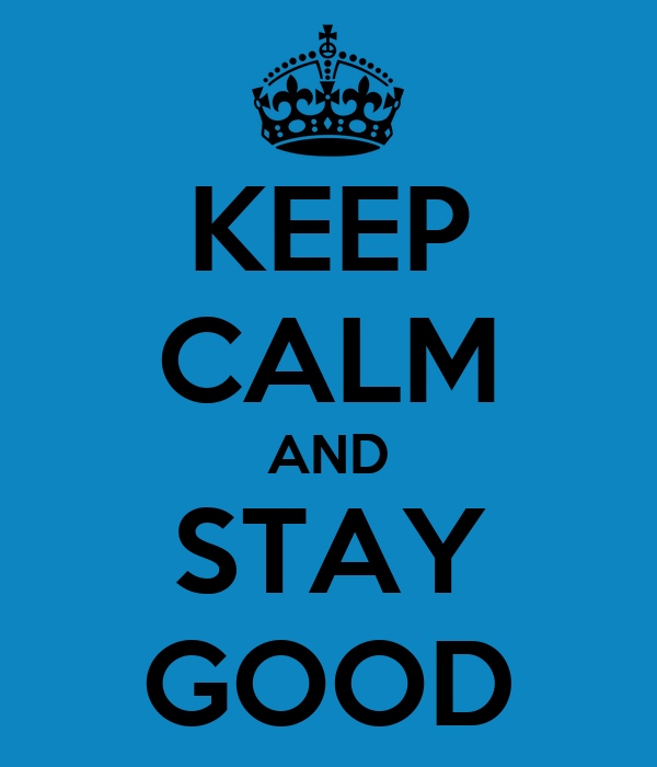 KEEP CALM AND STAY GOOD