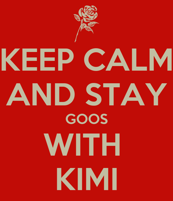 KEEP CALM AND STAY GOOS WITH  KIMI