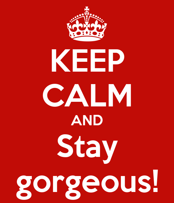 KEEP CALM AND Stay gorgeous!