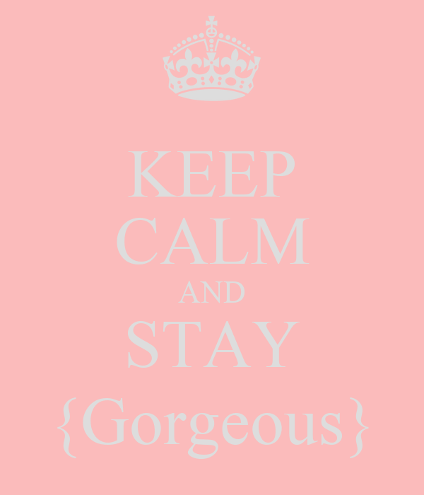 KEEP CALM AND STAY {Gorgeous}