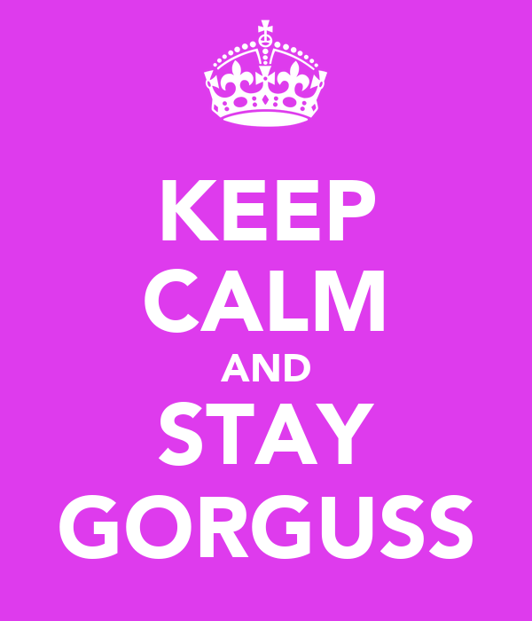KEEP CALM AND STAY GORGUSS